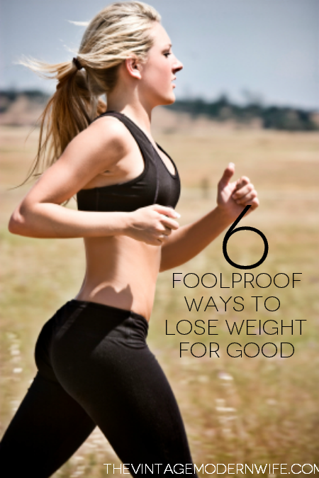 6 foolproof ways to lose weight for good! This site has some great tips! Can't wait to start using them!